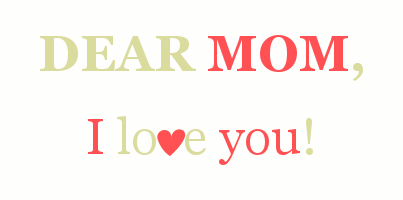 Dear mom, I love you!