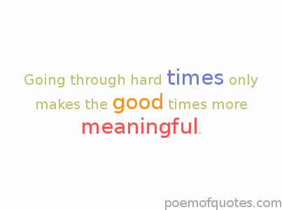 Hard times make things more meaningful